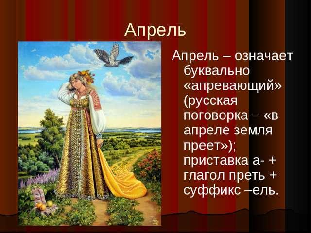 Апрель Апрель – означает буквально «апревающий» (русская поговорка – «в апрел...