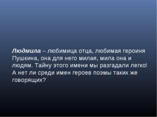 Людмила – любимица отца, любимая героиня Пушкина, она для него милая, мила он