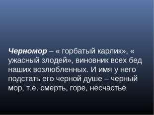 Черномор – « горбатый карлик», « ужасный злодей», виновник всех бед наших воз