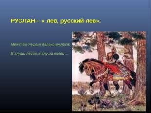 РУСЛАН – « лев, русский лев». Меж тем Руслан далеко мчится; В глуши лесов, в