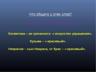 Что общего у этих слов? Косметика , Кузьма, Некрасов. Косметика – из греческ