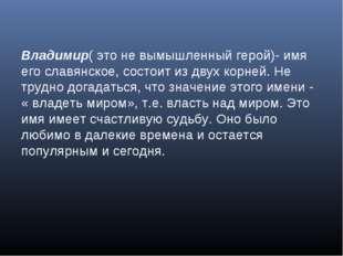 Владимир( это не вымышленный герой)- имя его славянское, состоит из двух корн