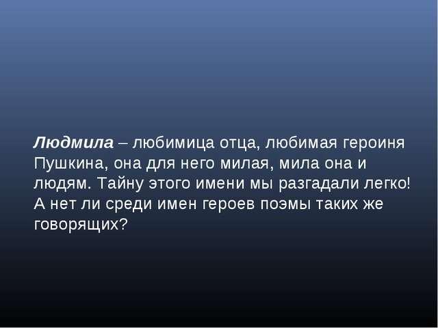 Людмила – любимица отца, любимая героиня Пушкина, она для него милая, мила он...