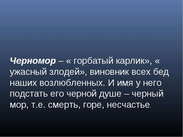 Черномор – « горбатый карлик», « ужасный злодей», виновник всех бед наших воз...