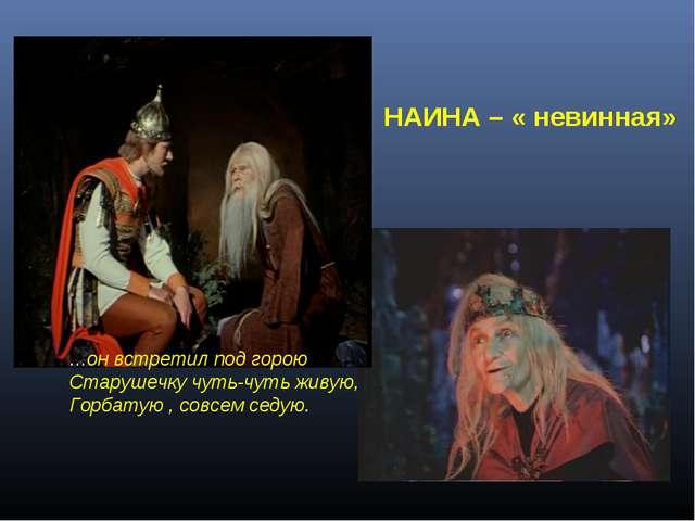 НАИНА – « невинная» …он встретил под горою Старушечку чуть-чуть живую, Горбат...
