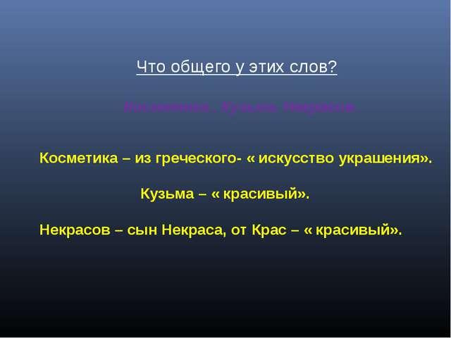 Что общего у этих слов? Косметика , Кузьма, Некрасов. Косметика – из греческ...