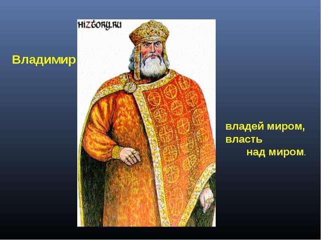Владимир владей миром, власть над миром.