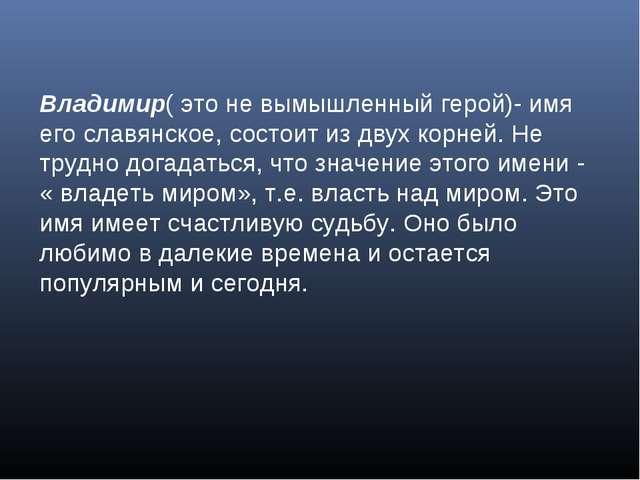 Владимир( это не вымышленный герой)- имя его славянское, состоит из двух корн...