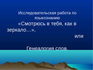 Исследовательская работа по языкознанию «Смотрюсь в тебя, как в зеркало…», ил
