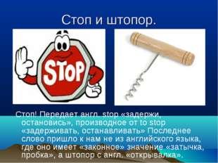 Стоп и штопор. Стоп! Передает англ. stop «задержи, остановись», производное о