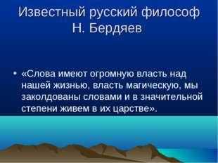 Известный русский философ Н. Бердяев «Слова имеют огромную власть над нашей ж
