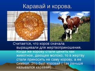 Каравай и корова. Считается, что коров сначала выращивали для жертвоприношени