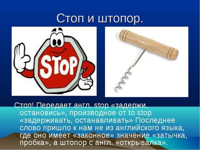 Стоп и штопор. Стоп! Передает англ. stop «задержи, остановись», производное о...