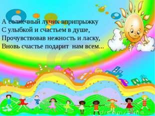 А солнечный лучик вприпрыжку С улыбкой и счастьем в душе, Прочувствовав нежно