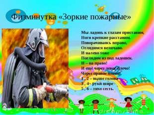 Физминутка «Зоркие пожарные» Мы ладонь к глазам приставим, Ноги крепкие расс