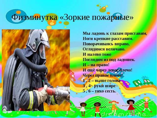 Физминутка «Зоркие пожарные» Мы ладонь к глазам приставим, Ноги крепкие расс...