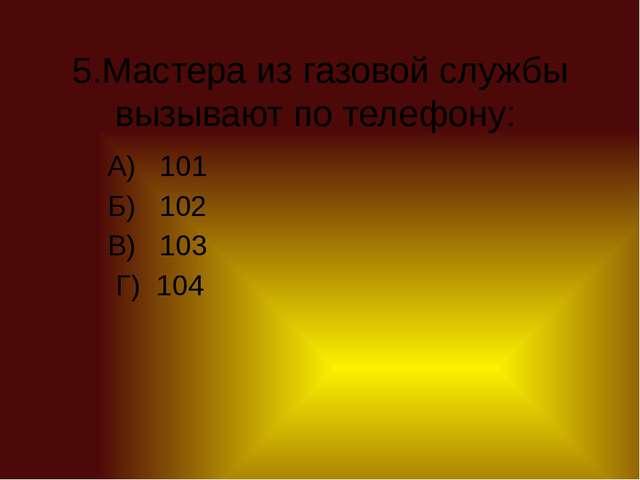 5.Мастера из газовой службы вызывают по телефону: А) 101 Б) 102 В) 103 Г) 104