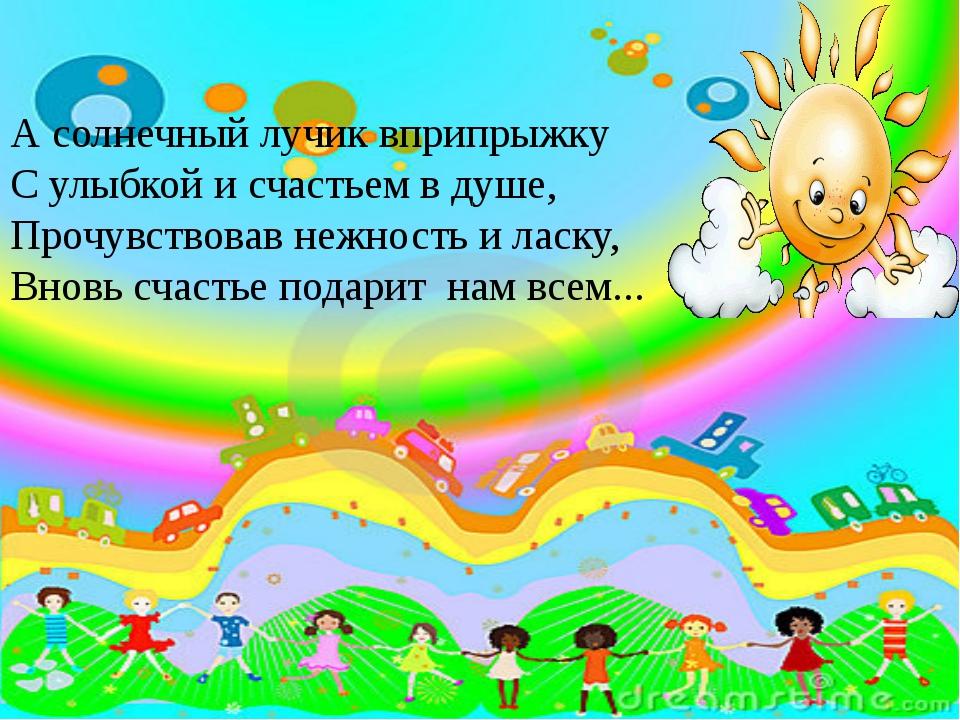 А солнечный лучик вприпрыжку С улыбкой и счастьем в душе, Прочувствовав нежно...