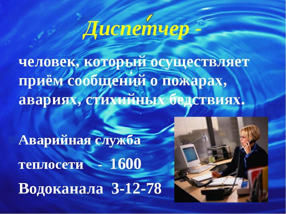 Диспетчер - человек, который осуществляет приём сообщений о пожарах, авариях,...