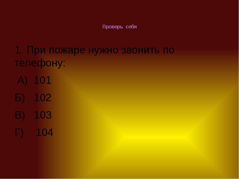 Проверь себя 1. При пожаре нужно звонить по телефону: А) 101 Б) 102 В) 103 Г)...