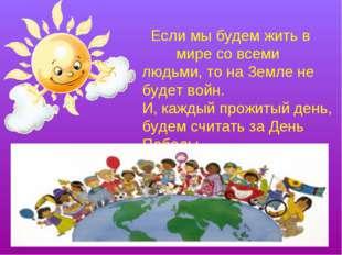 Если мы будем жить в мире со всеми людьми, то на Земле не будет войн. И, каж