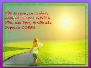 Иди за солнцем следом, Хоть этот путь неведом. Иди, мой друг, всегда иди Доро