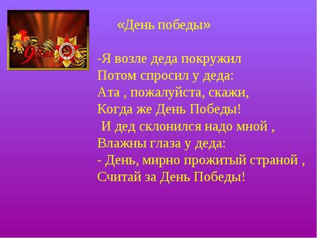 «День победы» -Я возле деда покружил Потом спросил у деда: Ата , пожалуйста,...