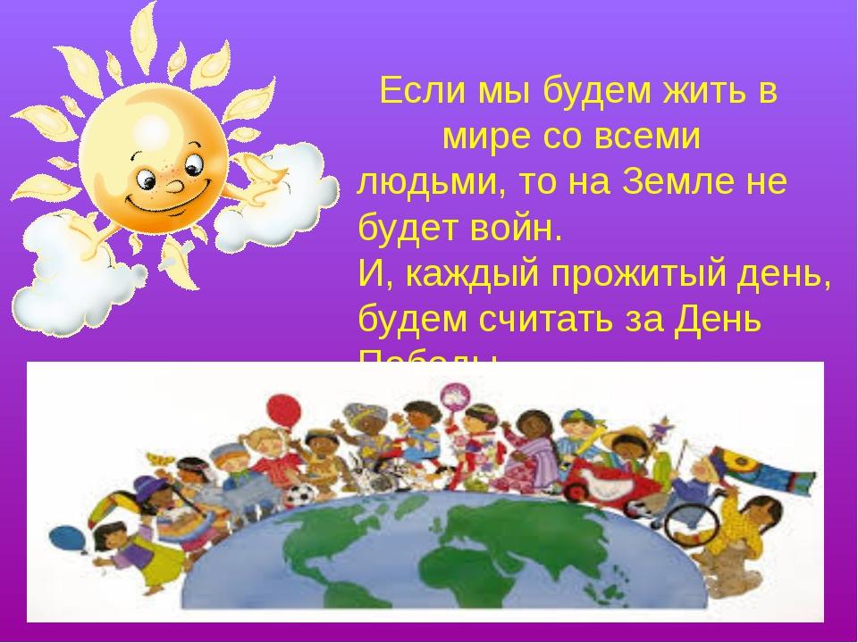 Если мы будем жить в мире со всеми людьми, то на Земле не будет войн. И, каж...