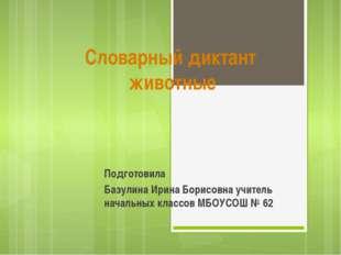 Словарный диктант животные Подготовила Базулина Ирина Борисовна учитель начал