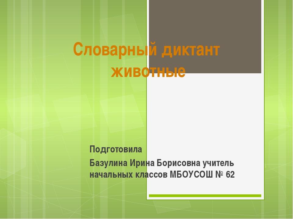 Словарный диктант животные Подготовила Базулина Ирина Борисовна учитель начал...