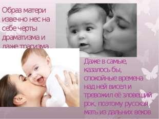 Образ матери извечно нес на себе черты драматизма и даже трагизма . Даже в с
