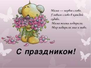 С праздником! Мама — первое слово, Главное слово в каждой судьбе. Мама жизнь