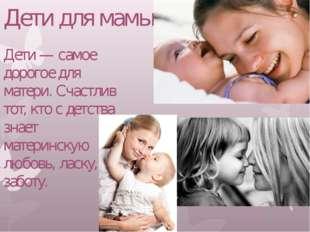 Дети для мамы! Дети — самое дорогое для матери. Счастлив тот, кто с детства з