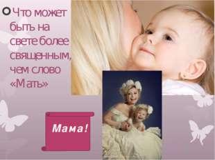 Что может быть на свете более священным, чем слово «Мать» Мама!