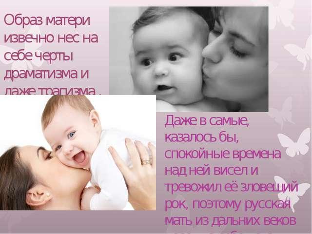 Образ матери извечно нес на себе черты драматизма и даже трагизма . Даже в с...