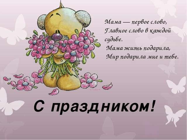 С праздником! Мама — первое слово, Главное слово в каждой судьбе. Мама жизнь...