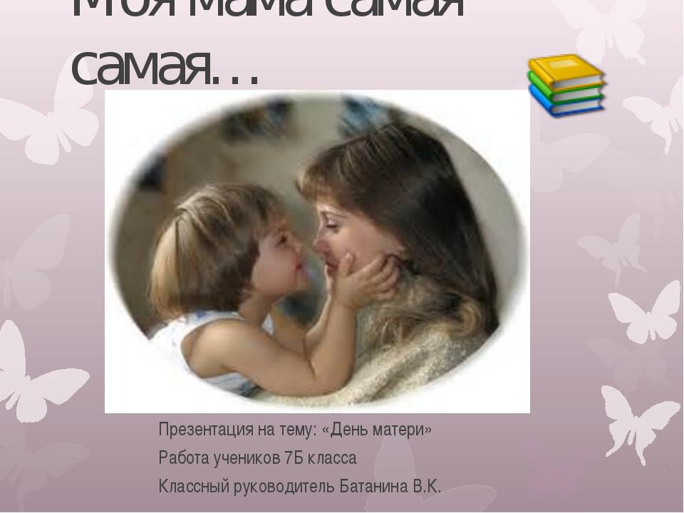 Моя мама самая самая… Презентация на тему: «День матери» Работа учеников 7Б к...