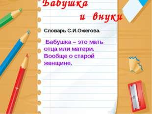 Бабушка и внуки Словарь С.И.Ожегова. Бабушка – это мать отца или матери. Воо