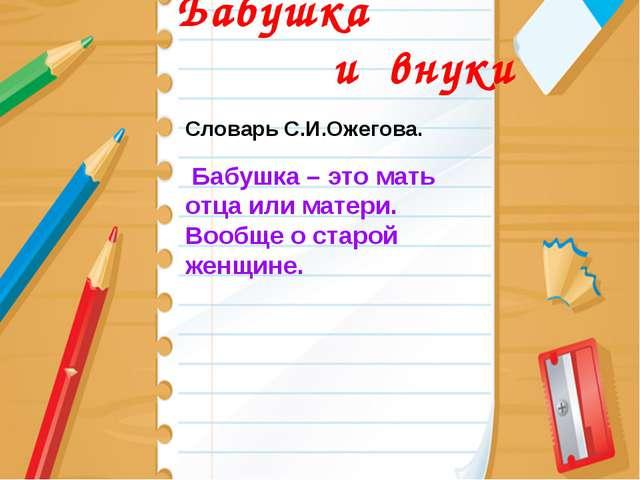 Бабушка и внуки Словарь С.И.Ожегова. Бабушка – это мать отца или матери. Воо...