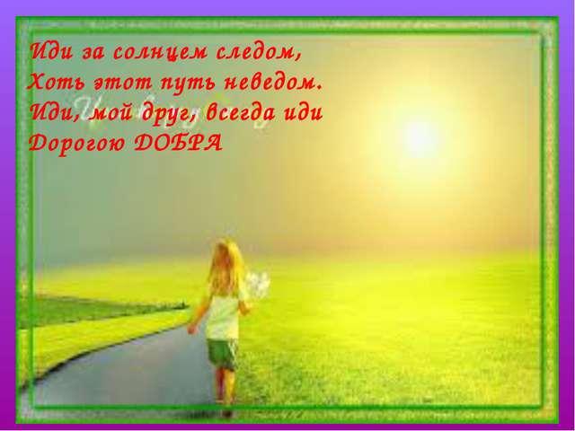 Иди за солнцем следом, Хоть этот путь неведом. Иди, мой друг, всегда иди Доро...