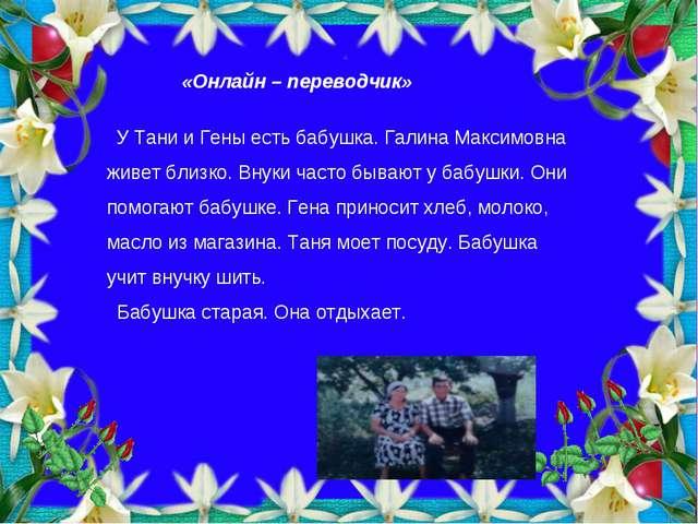 «Онлайн – переводчик» У Тани и Гены есть бабушка. Галина Максимовна живет бли...