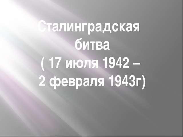 Сталинградская битва ( 17 июля 1942 – 2 февраля 1943г) Сталинградская битва...