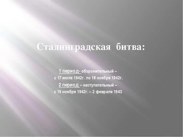 Сталинградская битва: 1 период- оборонительный – с 17 июля 1942г. по 18 ноябр...