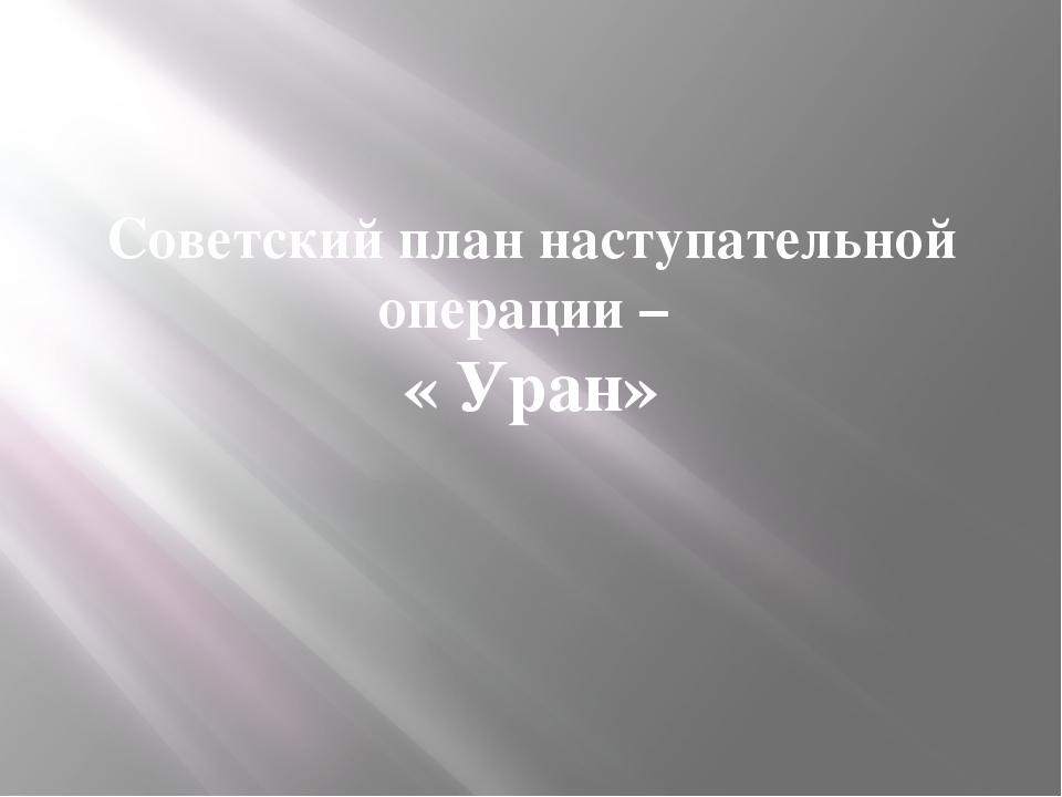 Советский план наступательной операции – « Уран»