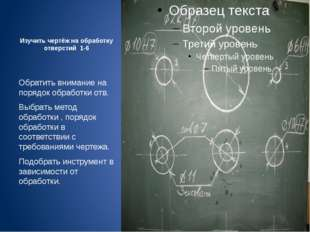Изучить чертёж на обработку отверстий 1-6 Обратить внимание на порядок обрабо