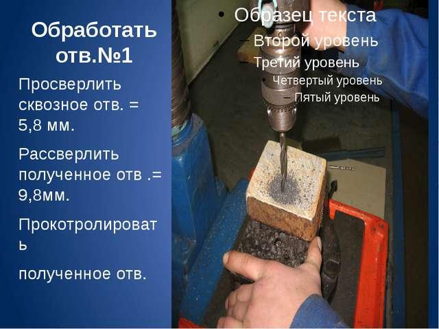 Обработать отв.№1 Просверлить сквозное отв. = 5,8 мм. Рассверлить полученное...