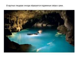 В крупных пещерах иногда образуются подземные озёра и реки.