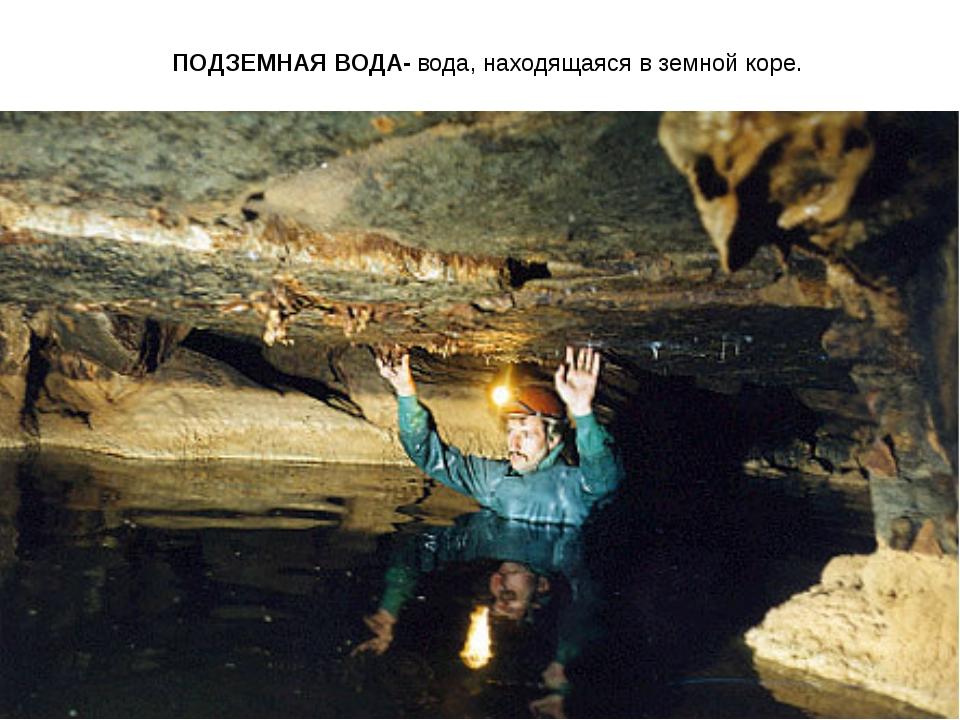 ПОДЗЕМНАЯ ВОДА- вода, находящаяся в земной коре.