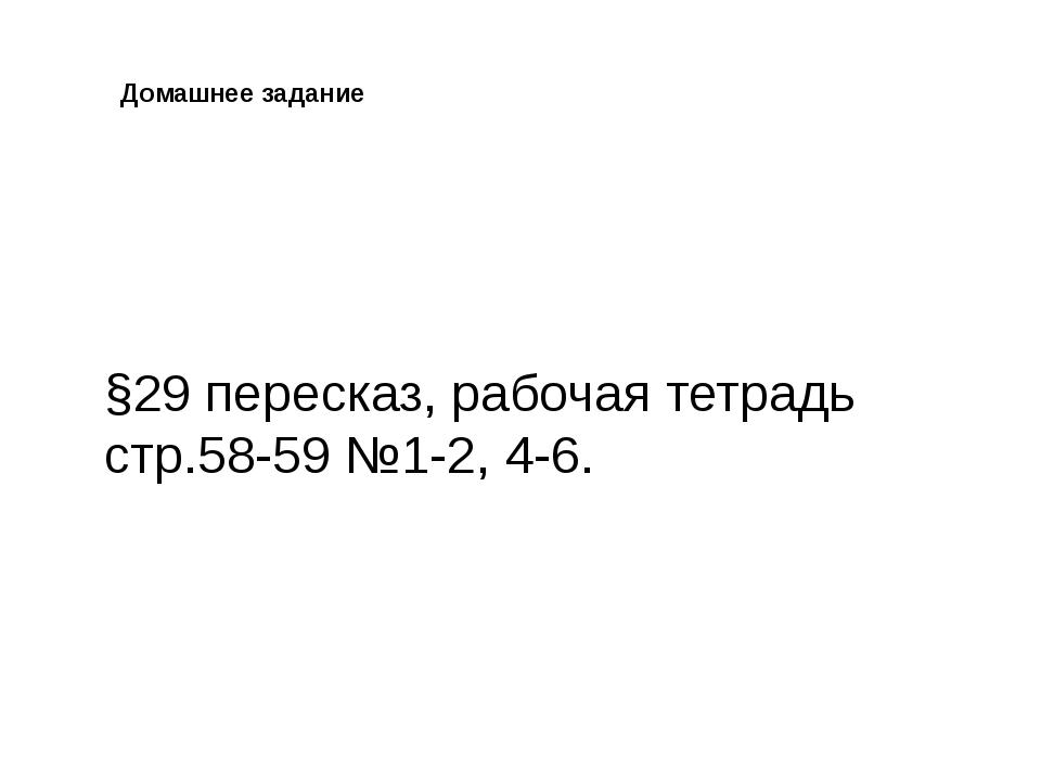 Домашнее задание §29 пересказ, рабочая тетрадь стр.58-59 №1-2, 4-6.