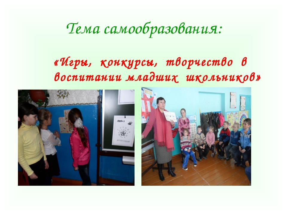 Тема самообразования: «Игры, конкурсы, творчество в воспитании младших школьн...